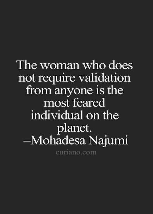 """The woman who does not require validation from anyone is the most feared individual on the planet."" - Mohadesa Najumi"