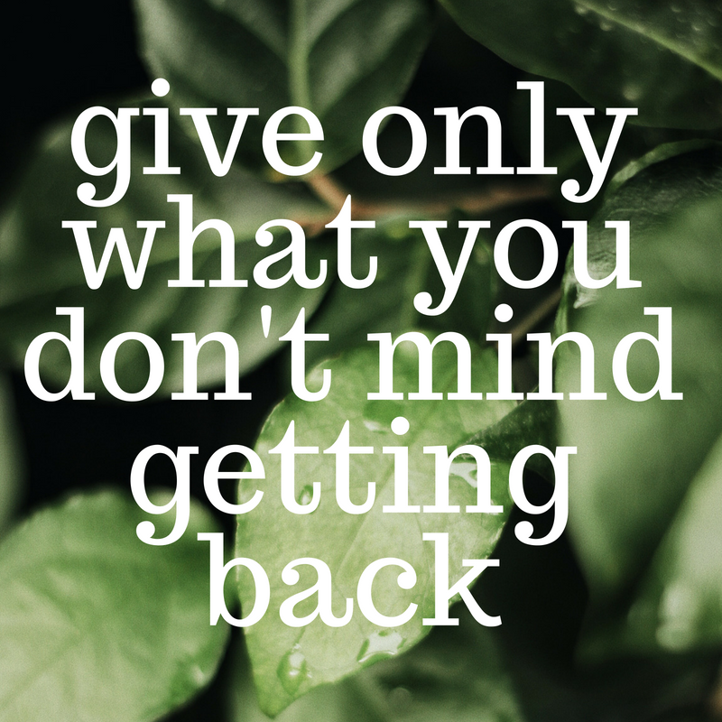 GIVE ONLY WHAT YOU DON'T MIND GETTING BACK quote