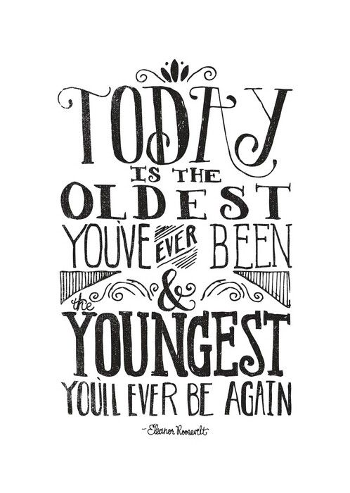 Today is the Oldest You've Ever Been & Youngest You'll Ever Be Again