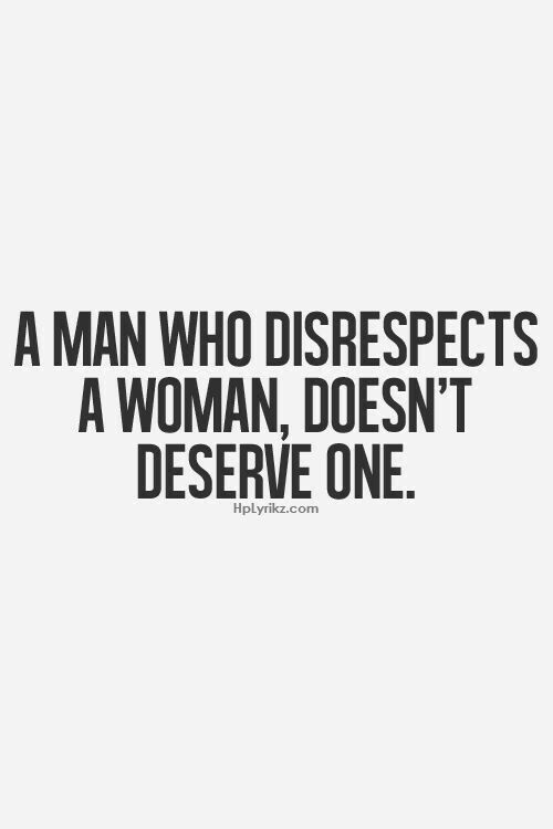 A Man Who Disrespects a Woman Doesn't Deserve One
