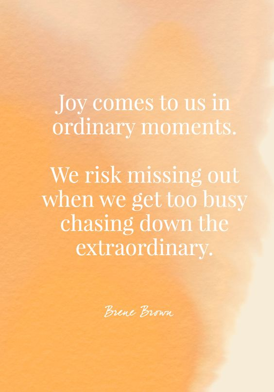 Joy comes to us in ordinary moments. We risk missing out when we get too busy chasing down the extraordinary.