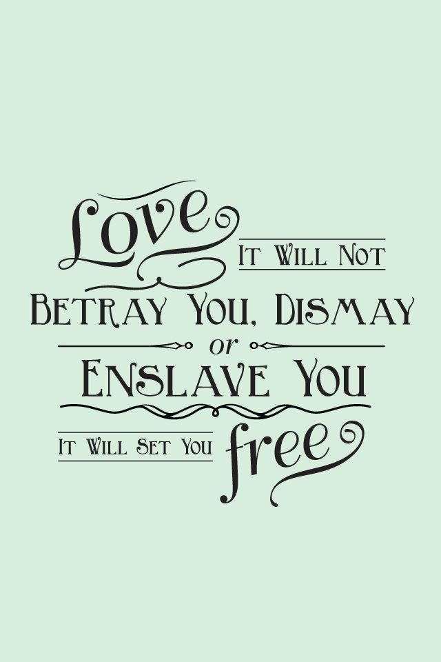 """Love; it will not betray you, dismay or enslave you, it will set you free."""